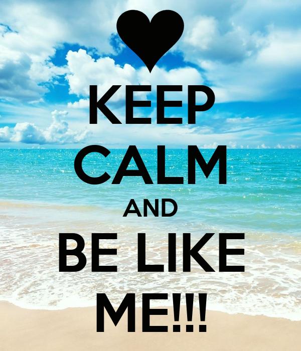 KEEP CALM AND BE LIKE ME!!!