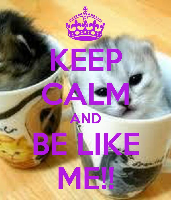 KEEP CALM AND BE LIKE ME!!