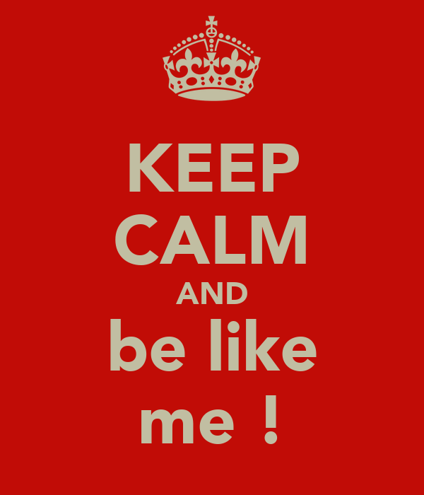 KEEP CALM AND be like me !