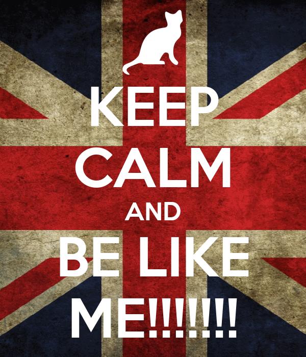KEEP CALM AND BE LIKE ME!!!!!!!