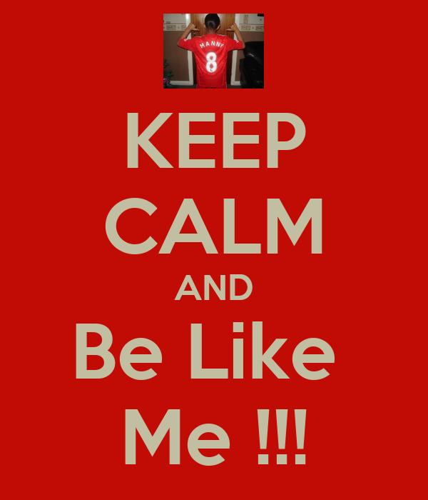 KEEP CALM AND Be Like  Me !!!