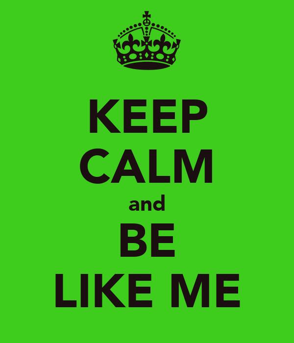 KEEP CALM and BE LIKE ME