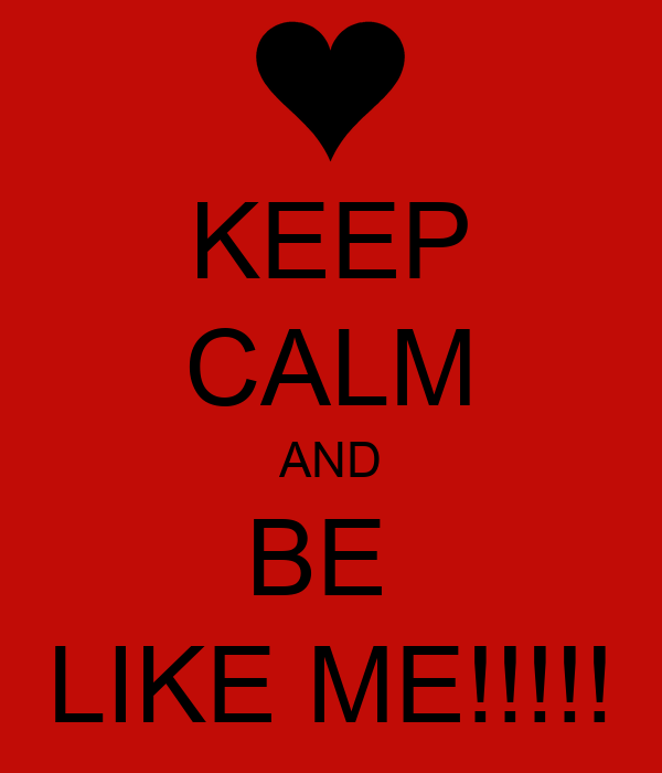 KEEP CALM AND BE  LIKE ME!!!!!