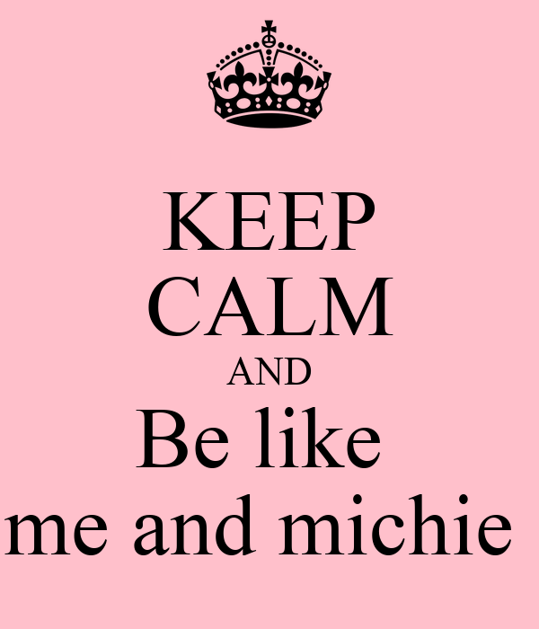 KEEP CALM AND Be like  me and michie