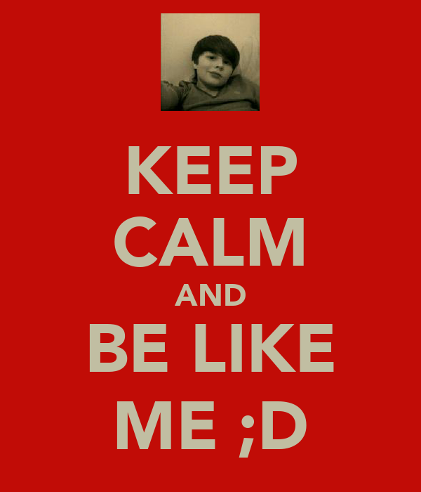 KEEP CALM AND BE LIKE ME ;D