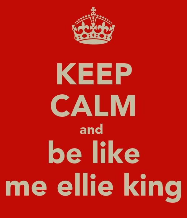 KEEP CALM and  be like me ellie king