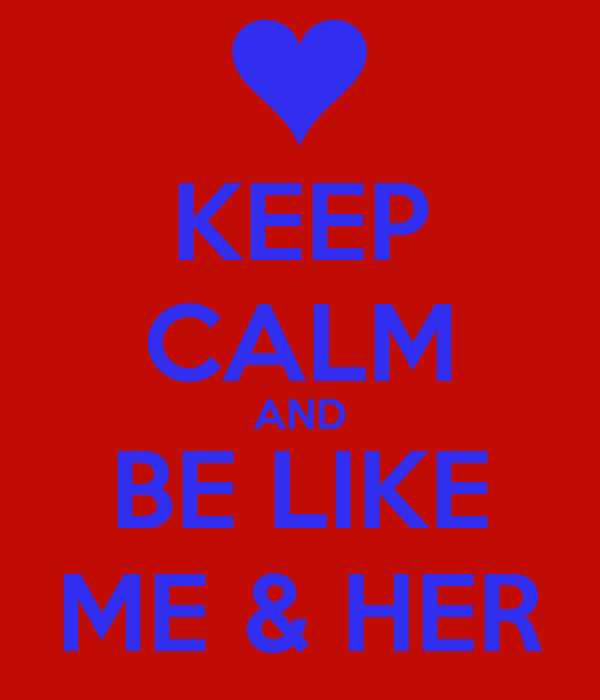 KEEP CALM AND BE LIKE ME & HER
