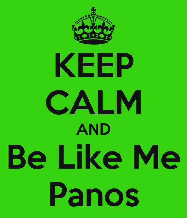 KEEP CALM AND Be Like Me Panos