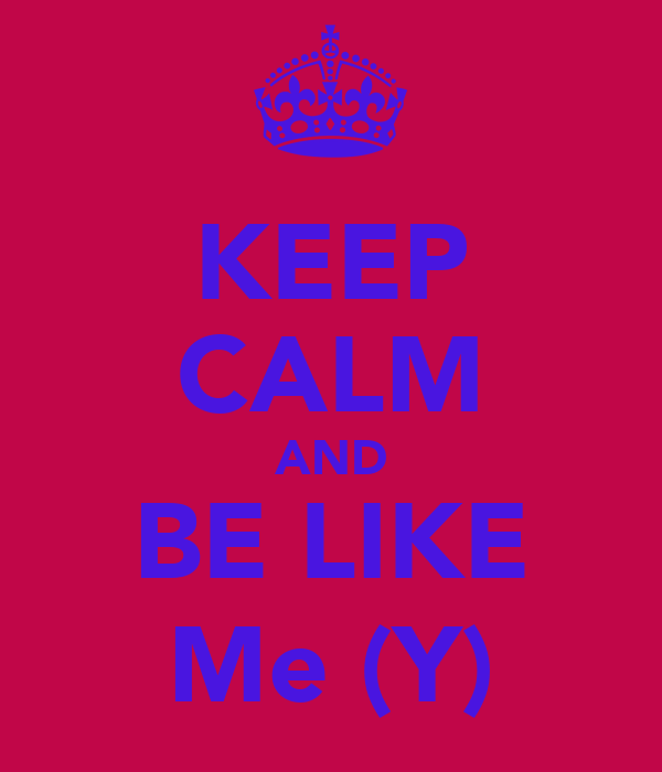 KEEP CALM AND BE LIKE Me (Y)