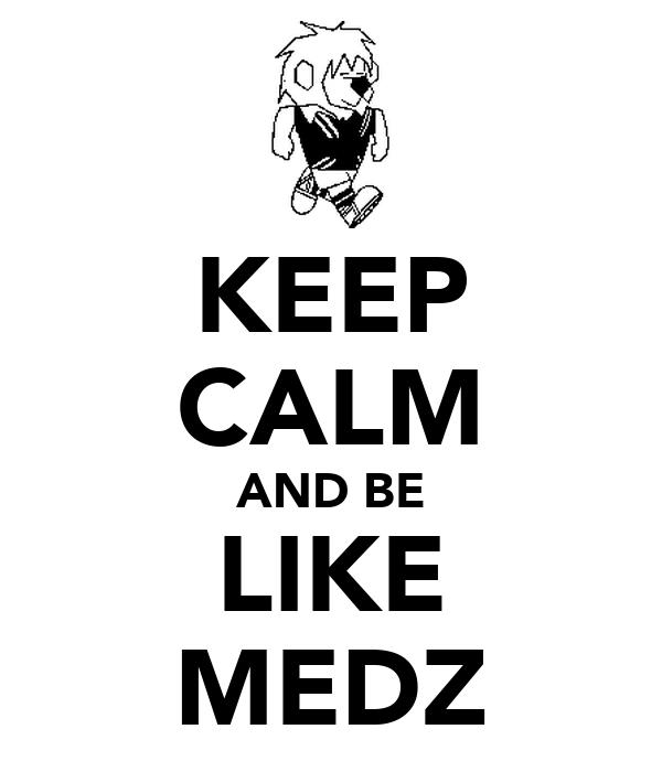 KEEP CALM AND BE LIKE MEDZ