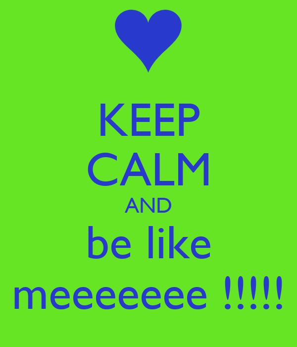 KEEP CALM AND be like meeeeeee !!!!!