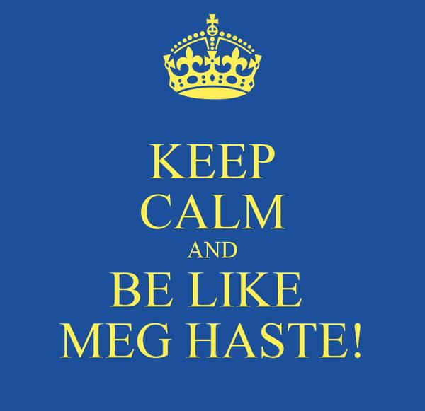 KEEP CALM AND BE LIKE  MEG HASTE!