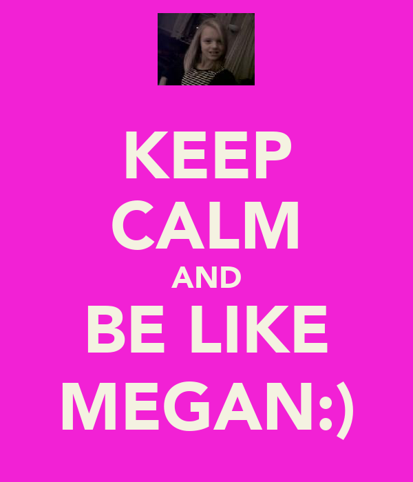 KEEP CALM AND BE LIKE MEGAN:)