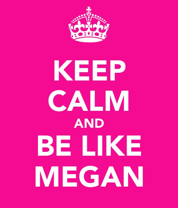KEEP CALM AND BE LIKE MEGAN