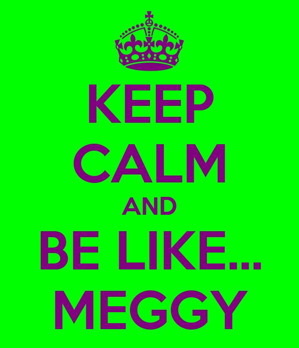 KEEP CALM AND BE LIKE... MEGGY