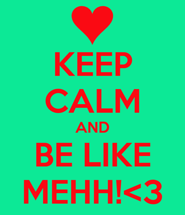 KEEP CALM AND BE LIKE MEHH!<3
