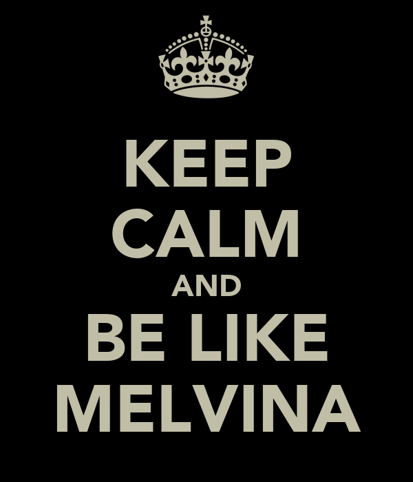 KEEP CALM AND BE LIKE MELVINA