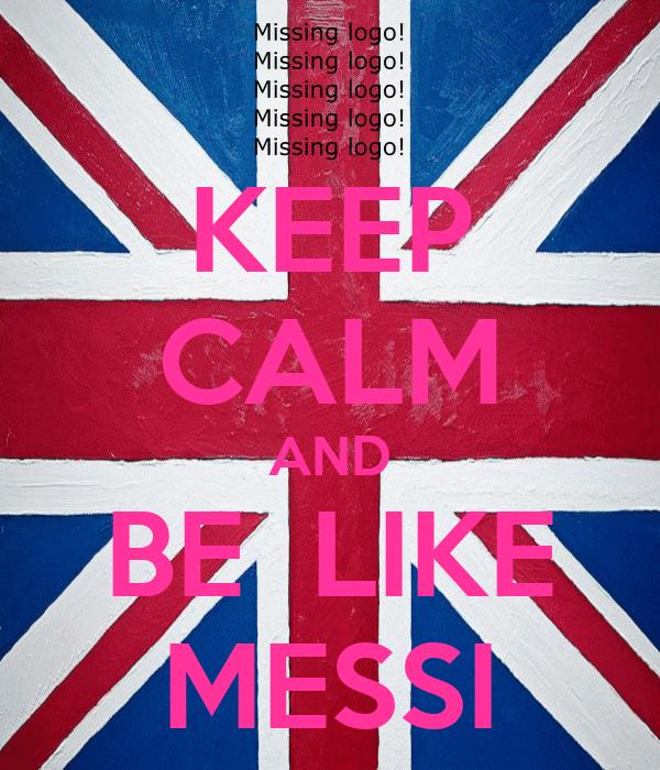 KEEP CALM AND BE  LIKE MESSI