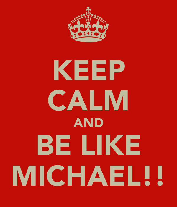 KEEP CALM AND BE LIKE MICHAEL!!