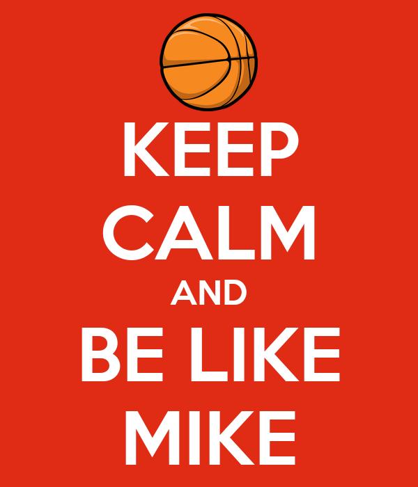 KEEP CALM AND BE LIKE MIKE
