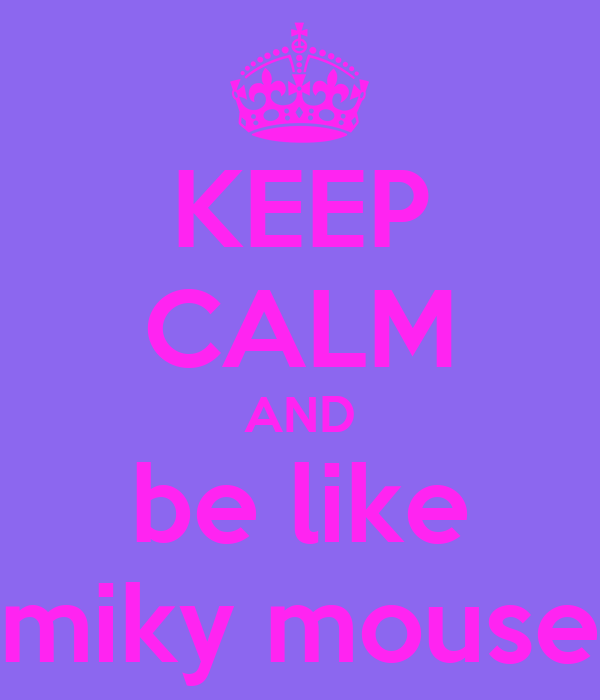 KEEP CALM AND be like miky mouse