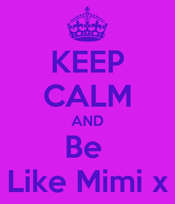 KEEP CALM AND Be  Like Mimi x