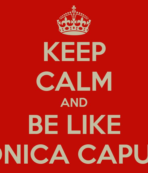 KEEP CALM AND BE LIKE MONICA CAPUTO