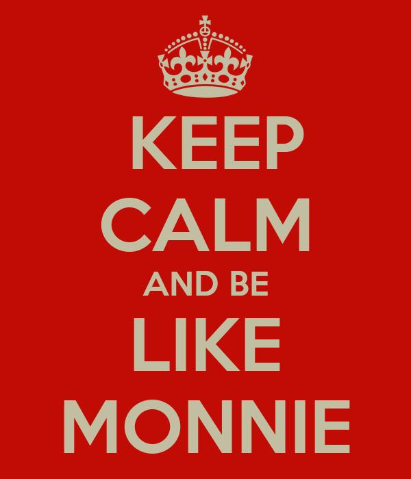 KEEP CALM AND BE LIKE MONNIE