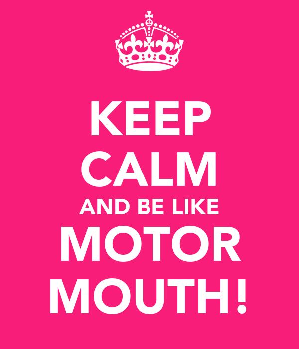 KEEP CALM AND BE LIKE MOTOR MOUTH!