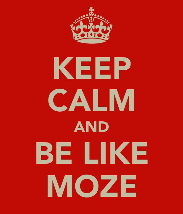 KEEP CALM AND BE LIKE MOZE