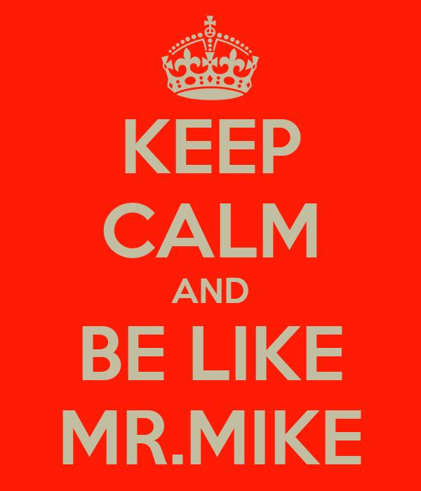 KEEP CALM AND BE LIKE MR.MIKE