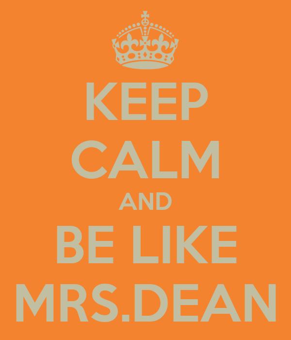 KEEP CALM AND BE LIKE MRS.DEAN