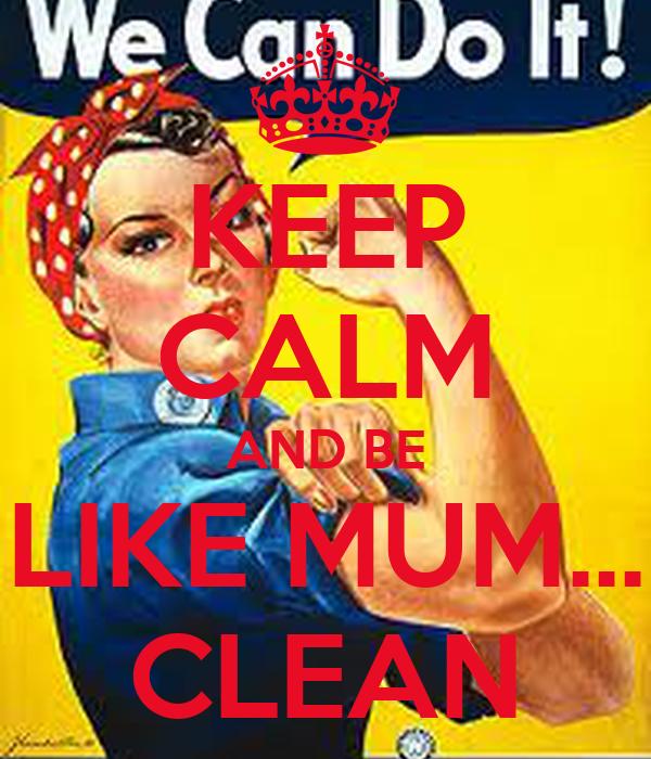 KEEP CALM AND BE LIKE MUM... CLEAN