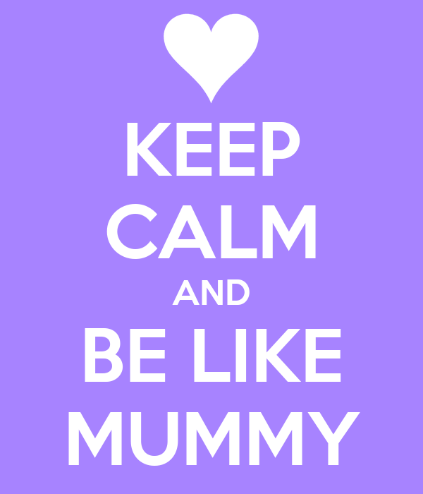 KEEP CALM AND BE LIKE MUMMY