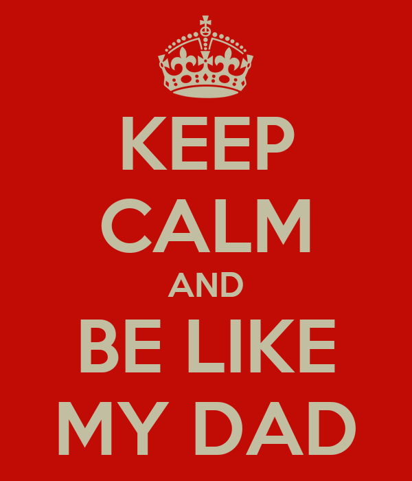 KEEP CALM AND BE LIKE MY DAD