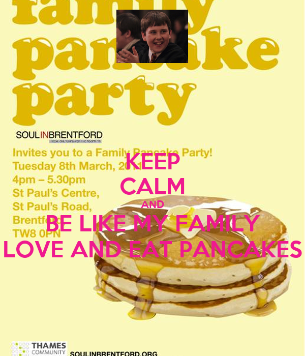 KEEP CALM AND BE LIKE MY FAMILY LOVE AND EAT PANCAKES