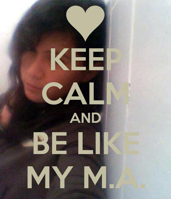KEEP CALM AND BE LIKE MY M.A.