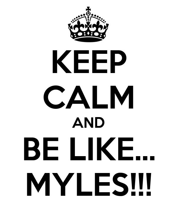 KEEP CALM AND BE LIKE... MYLES!!!
