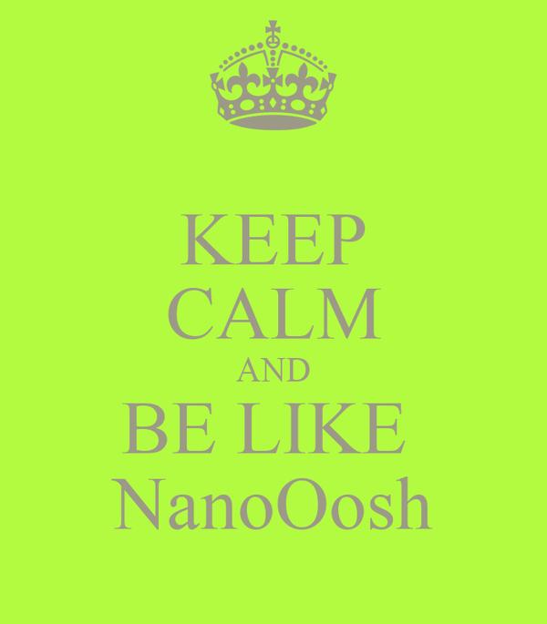 KEEP CALM AND BE LIKE  NanoOosh