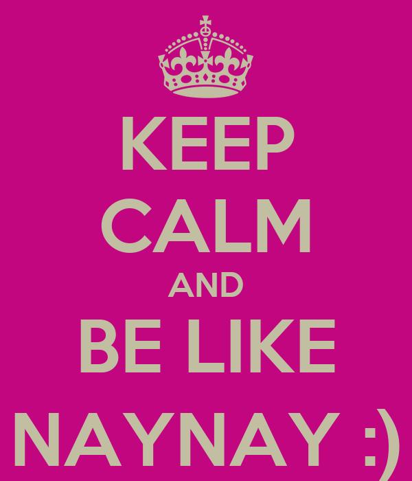 KEEP CALM AND BE LIKE NAYNAY :)