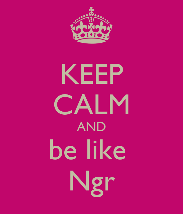 KEEP CALM AND be like  Ngr