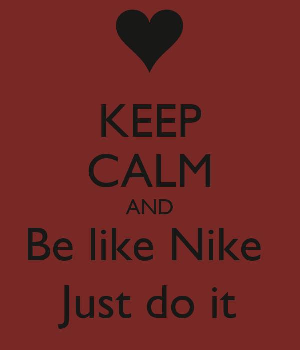 KEEP CALM AND Be like Nike  Just do it