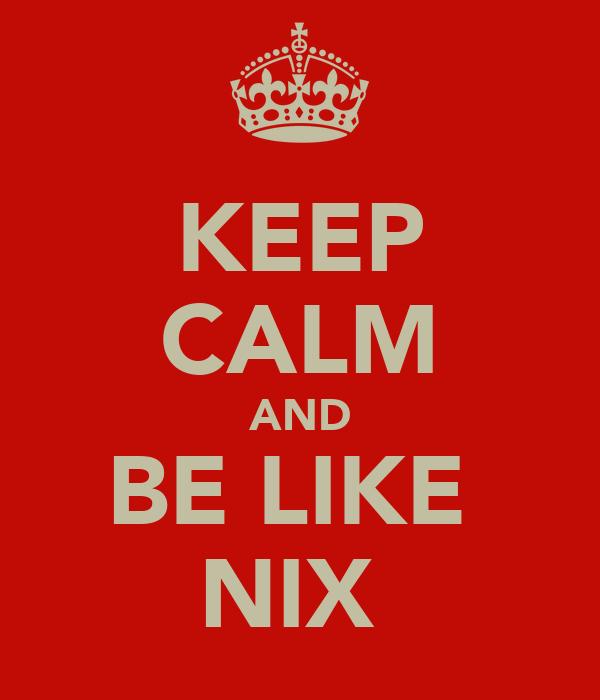KEEP CALM AND BE LIKE  NIX
