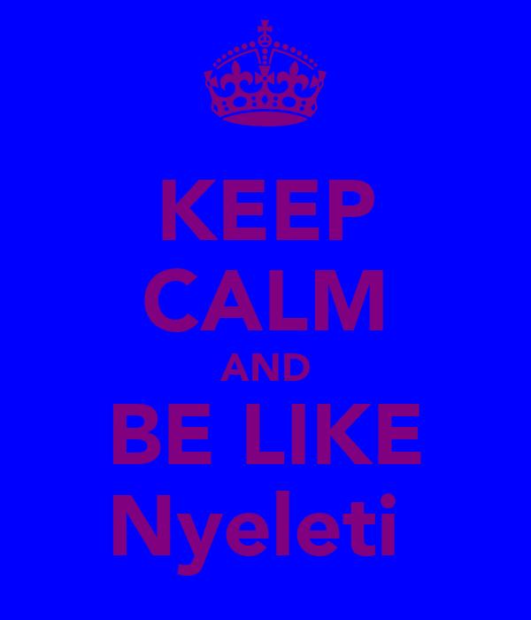 KEEP CALM AND BE LIKE Nyeleti