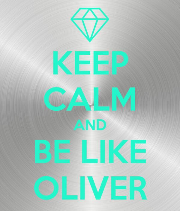 KEEP CALM AND BE LIKE OLIVER