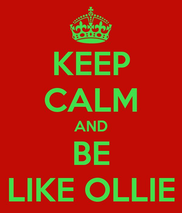 KEEP CALM AND BE LIKE OLLIE
