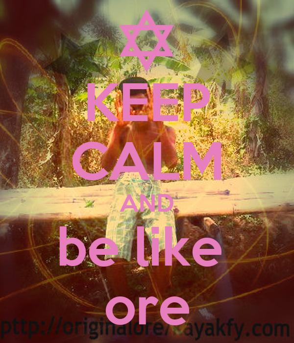 KEEP CALM AND be like  ore