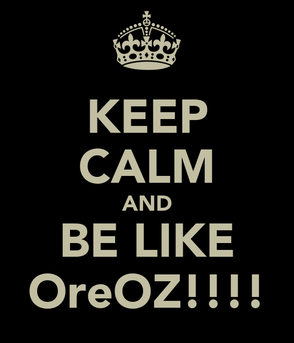 KEEP CALM AND BE LIKE OreOZ!!!!