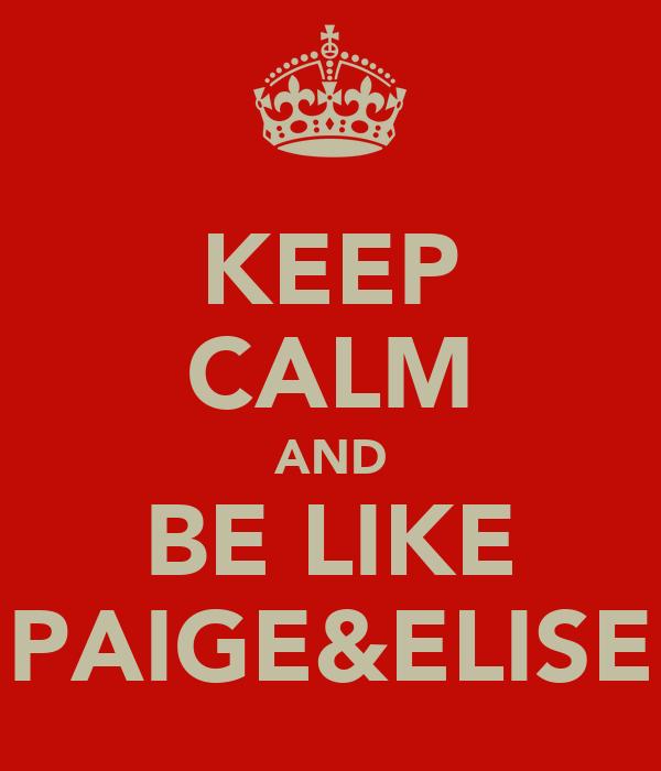 KEEP CALM AND BE LIKE PAIGE&ELISE