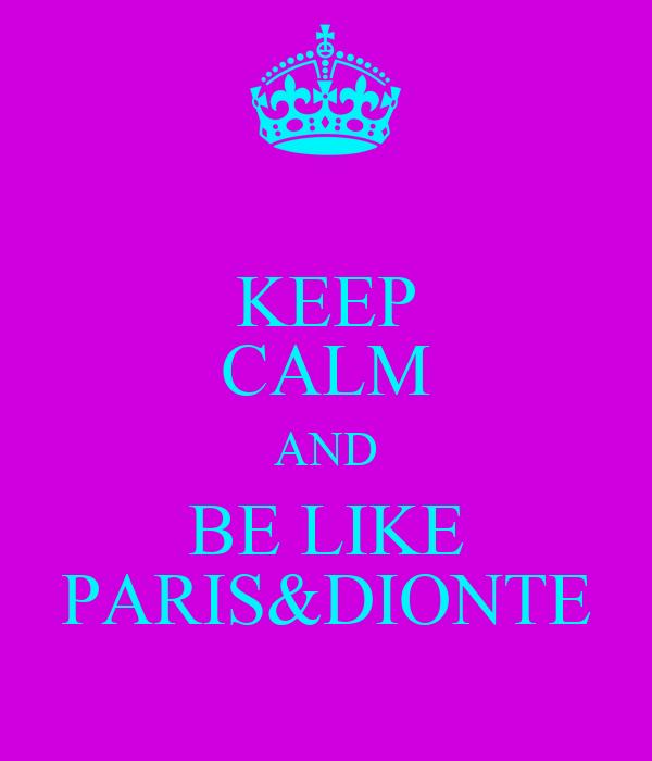 KEEP CALM AND BE LIKE PARIS&DIONTE